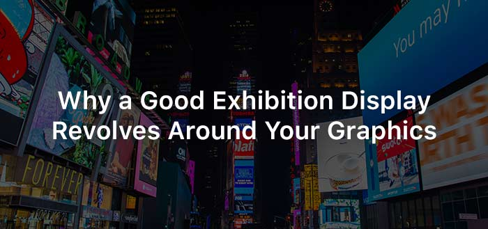 Why a Good Exhibition Display Revolves Around Your Graphics