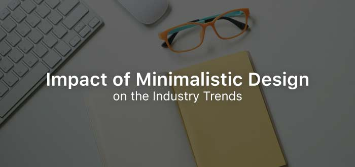 High Impact of Minimalistic Design on the Industry Trends
