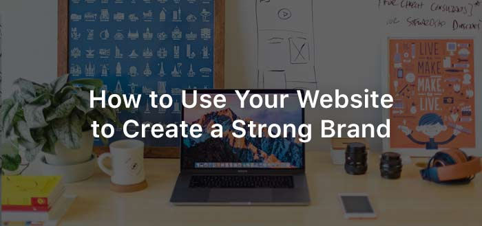 How to Use Your Website to Create a Strong Brand